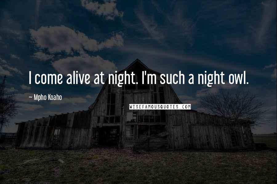 Mpho Koaho quotes: I come alive at night. I'm such a night owl.
