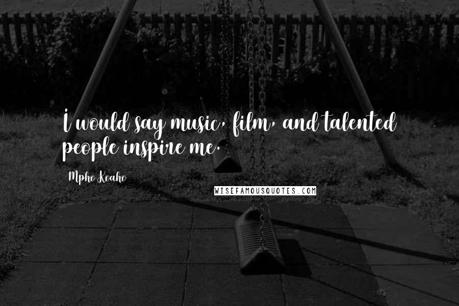 Mpho Koaho quotes: I would say music, film, and talented people inspire me.