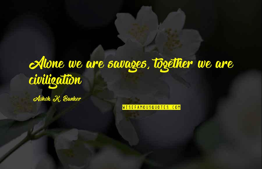 Mr Ashok Quotes By Ashok K. Banker: Alone we are savages, together we are civilization