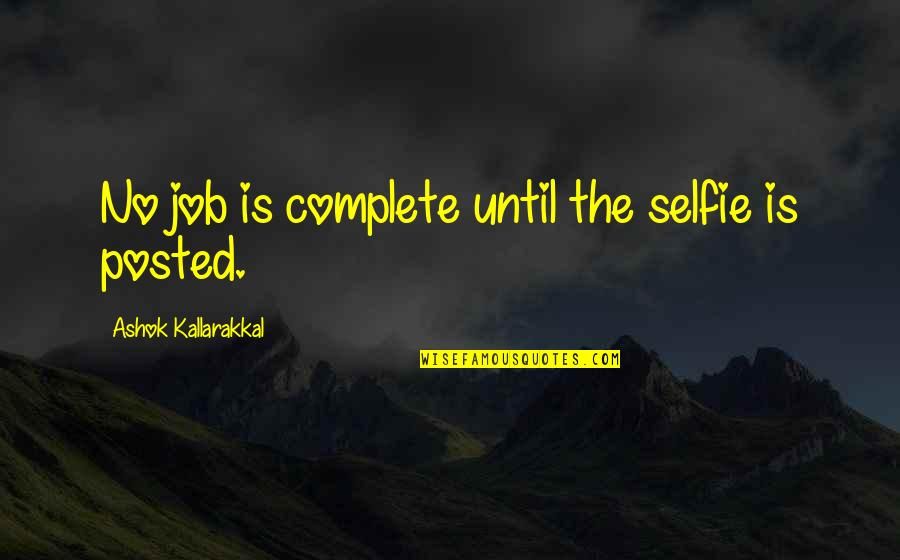 Mr Ashok Quotes By Ashok Kallarakkal: No job is complete until the selfie is