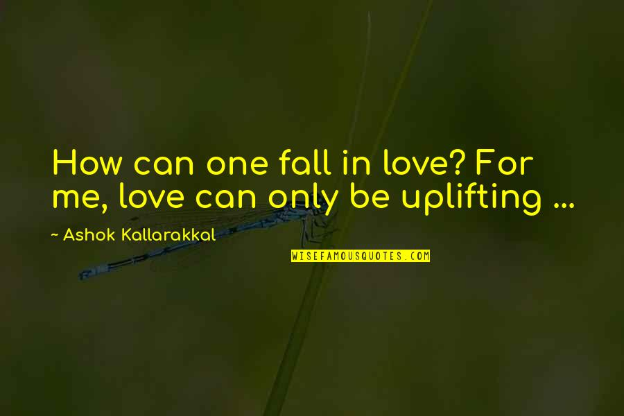 Mr Ashok Quotes By Ashok Kallarakkal: How can one fall in love? For me,