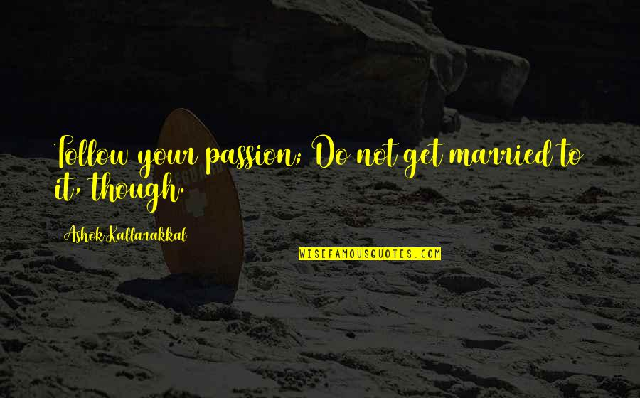 Mr Ashok Quotes By Ashok Kallarakkal: Follow your passion; Do not get married to
