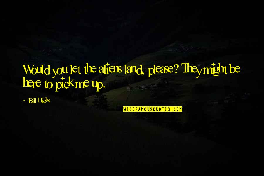 Mr Bill Quotes By Bill Hicks: Would you let the aliens land, please? They