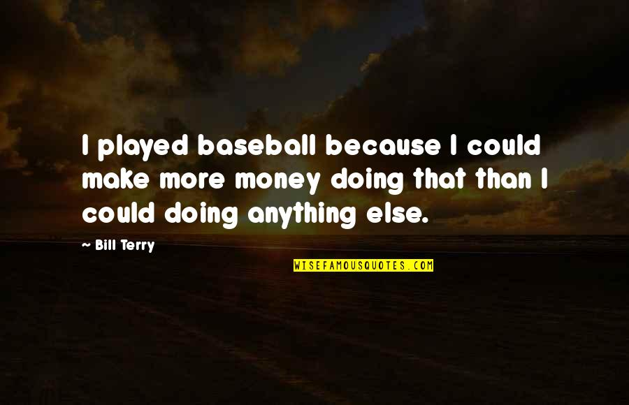 Mr Bill Quotes By Bill Terry: I played baseball because I could make more