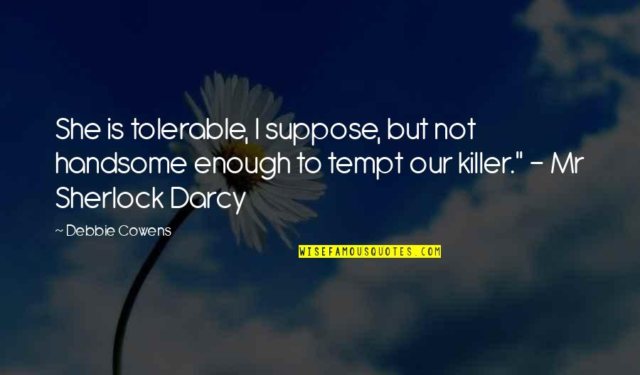 Mr Darcy's Pride Quotes By Debbie Cowens: She is tolerable, I suppose, but not handsome