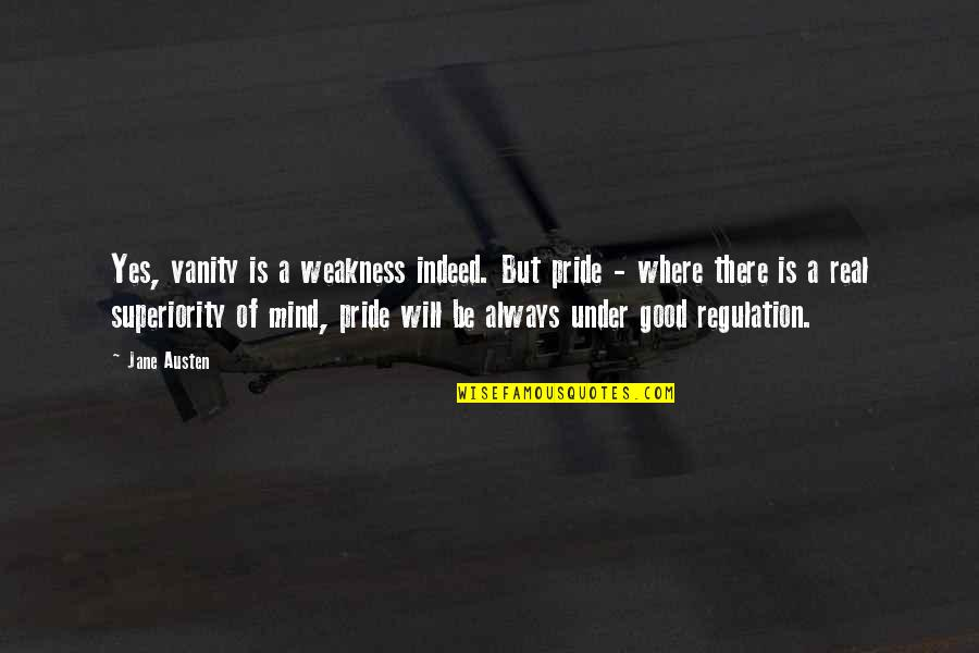 Mr Darcy's Pride Quotes By Jane Austen: Yes, vanity is a weakness indeed. But pride