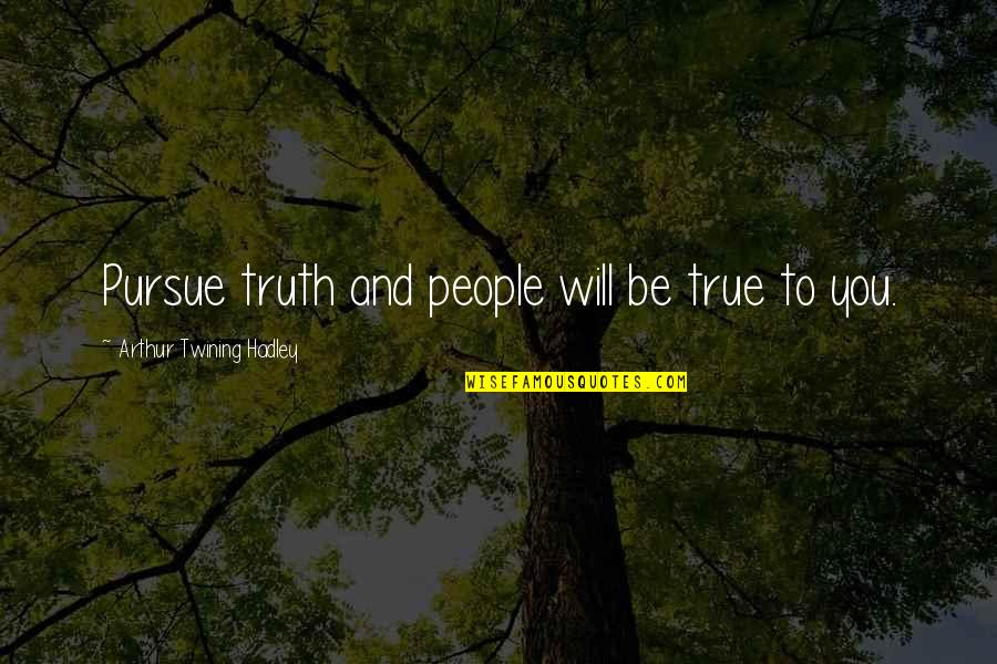 Mr. Hadley Quotes By Arthur Twining Hadley: Pursue truth and people will be true to