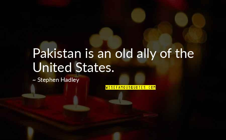 Mr. Hadley Quotes By Stephen Hadley: Pakistan is an old ally of the United
