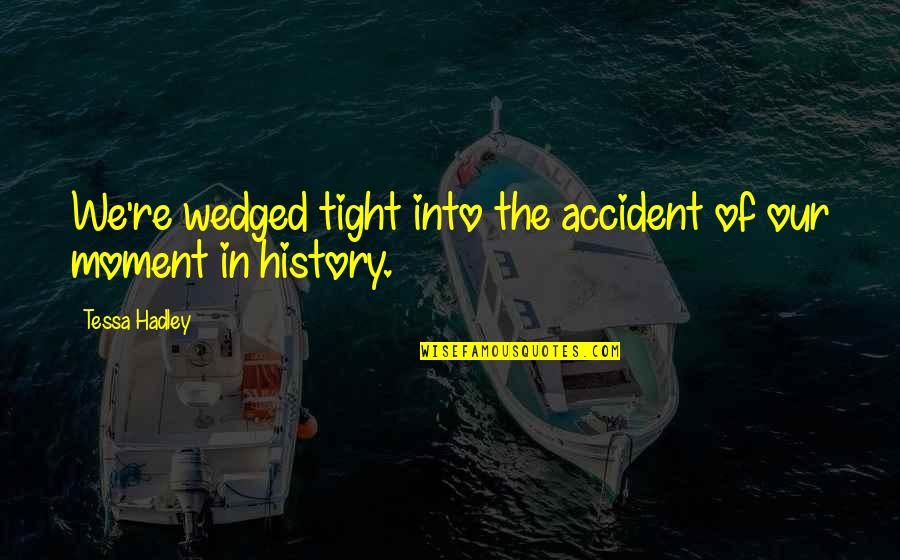 Mr. Hadley Quotes By Tessa Hadley: We're wedged tight into the accident of our