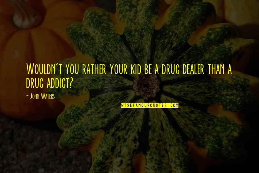 Mr Ismay Titanic Quotes By John Waters: Wouldn't you rather your kid be a drug
