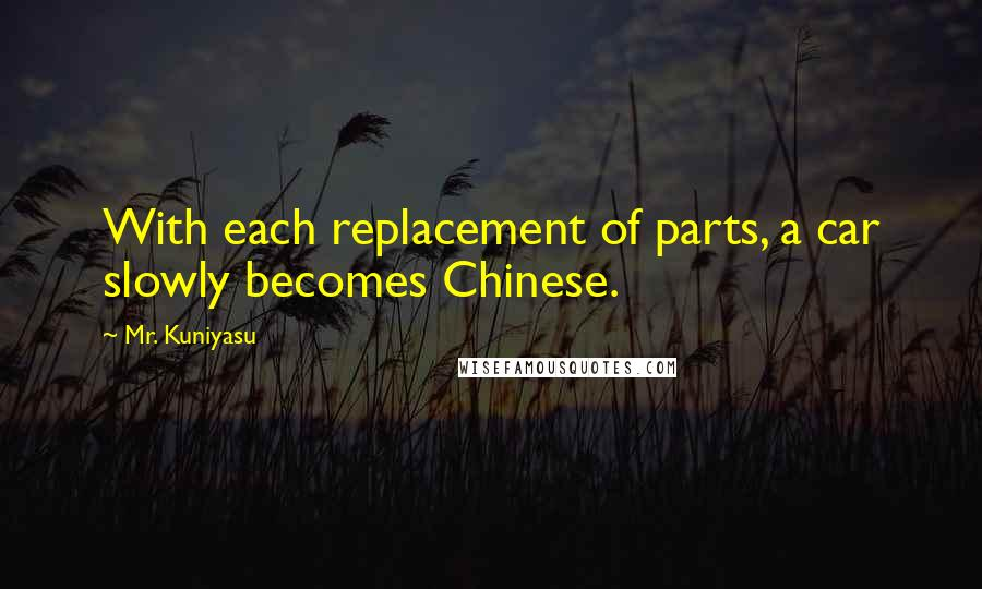 Mr. Kuniyasu quotes: With each replacement of parts, a car slowly becomes Chinese.