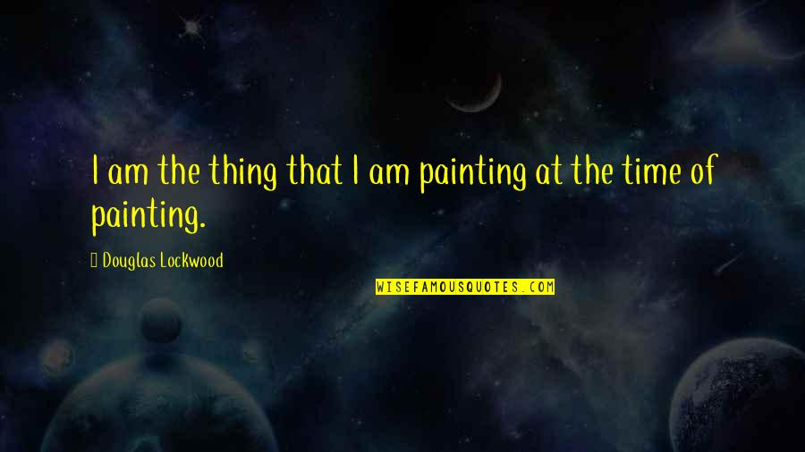 Mr Lockwood Quotes By Douglas Lockwood: I am the thing that I am painting