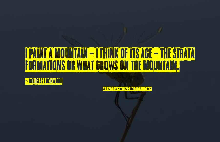 Mr Lockwood Quotes By Douglas Lockwood: I paint a mountain - I think of