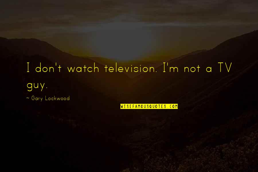 Mr Lockwood Quotes By Gary Lockwood: I don't watch television. I'm not a TV
