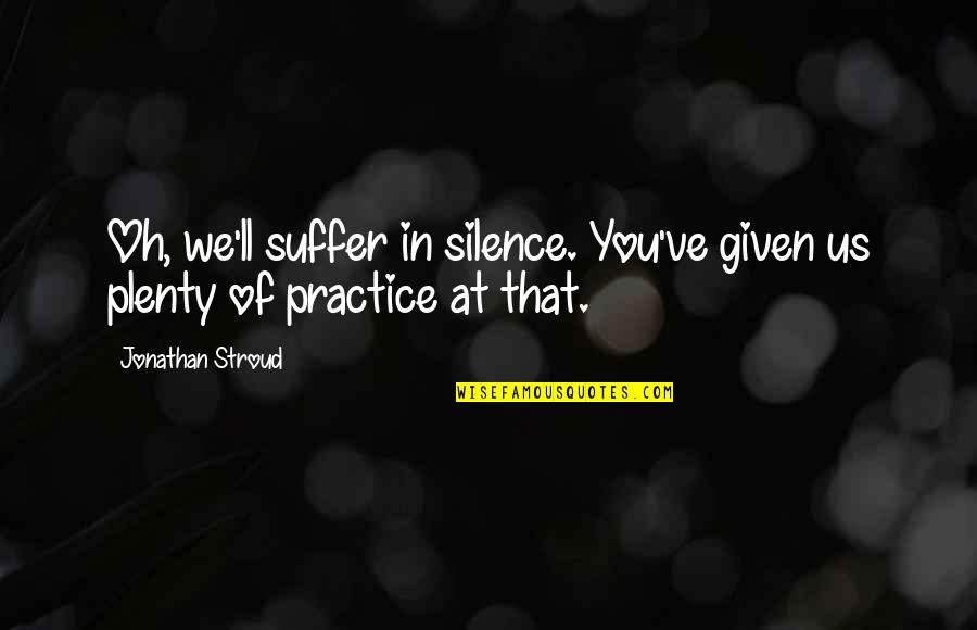 Mr Lockwood Quotes By Jonathan Stroud: Oh, we'll suffer in silence. You've given us