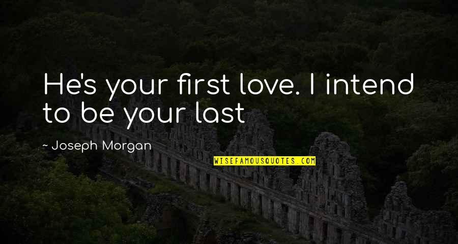 Mr Morgan's Last Love Quotes By Joseph Morgan: He's your first love. I intend to be
