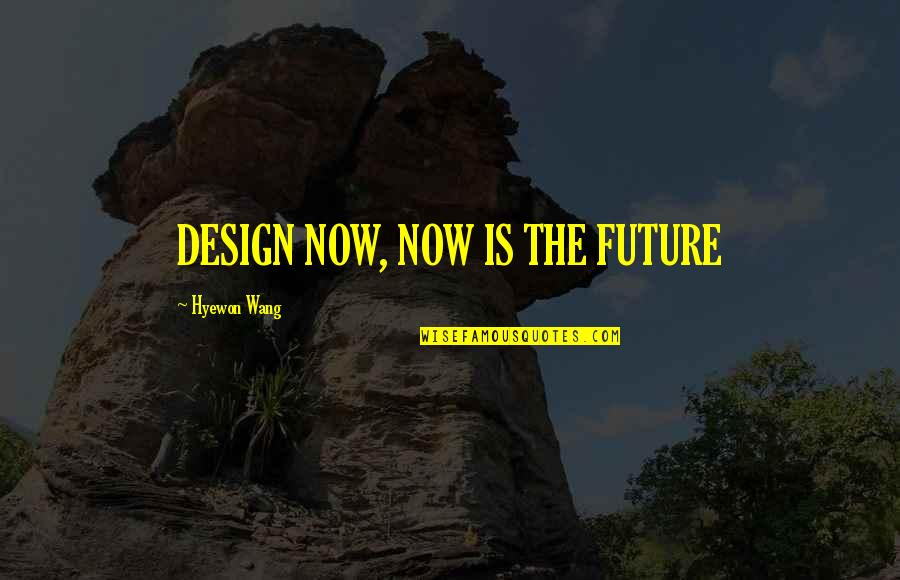 Mr New Vegas Quotes By Hyewon Wang: DESIGN NOW, NOW IS THE FUTURE
