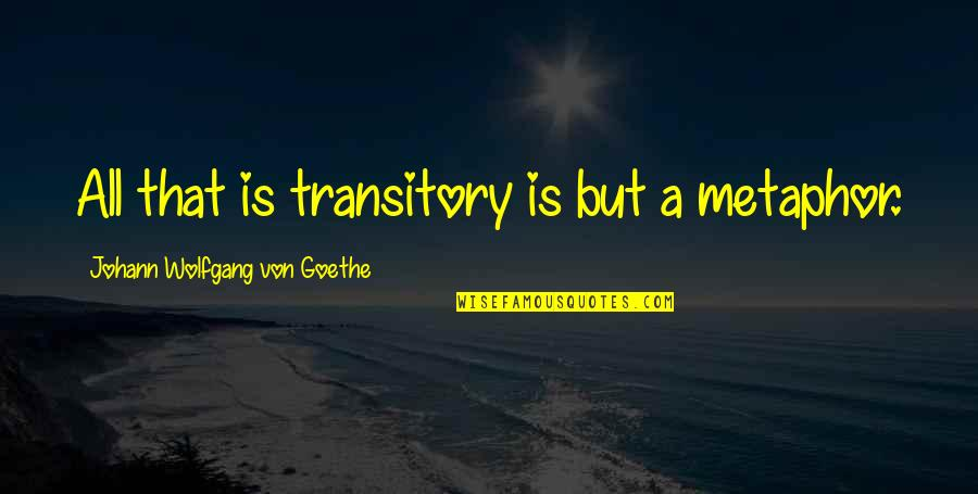 Mr Panos Quotes By Johann Wolfgang Von Goethe: All that is transitory is but a metaphor.