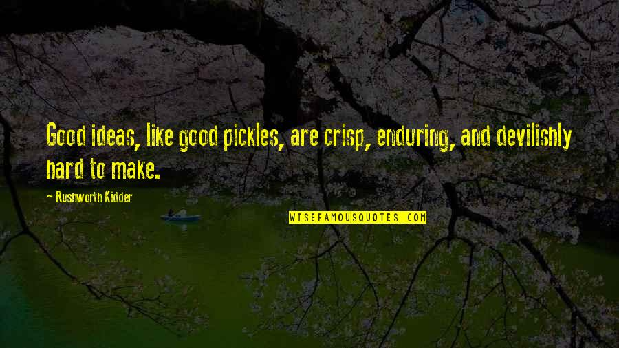 Mr Rushworth Quotes By Rushworth Kidder: Good ideas, like good pickles, are crisp, enduring,