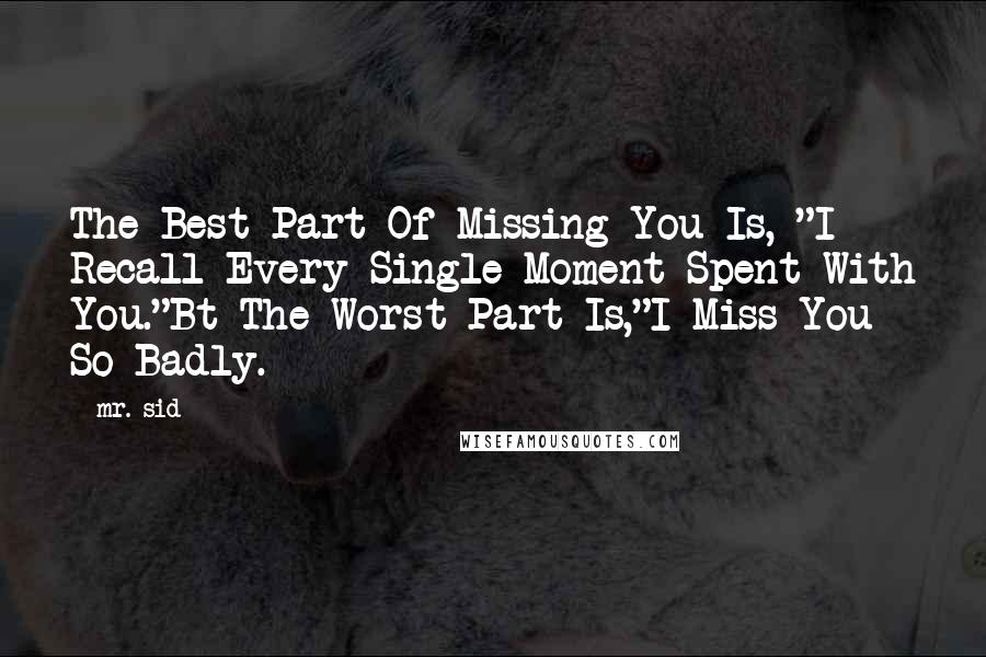 """Mr. Sid quotes: The Best Part Of Missing You Is, """"I Recall Every Single Moment Spent With You.""""Bt The Worst Part Is,""""I Miss You So Badly."""