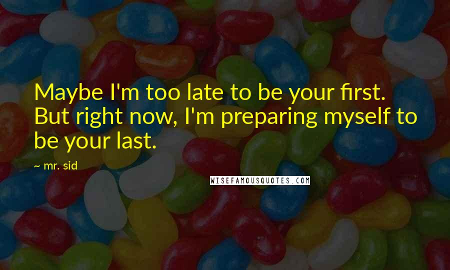 Mr. Sid quotes: Maybe I'm too late to be your first. But right now, I'm preparing myself to be your last.