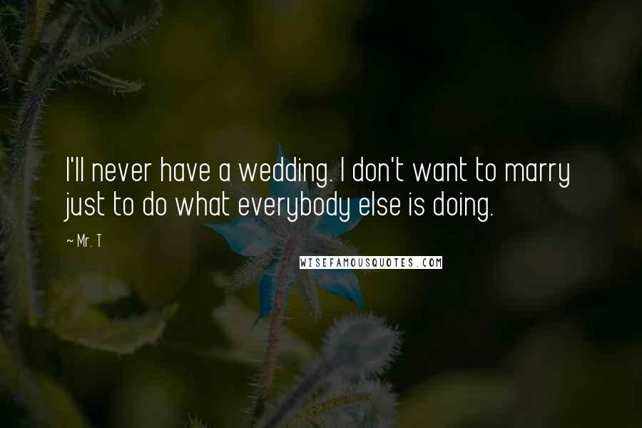 Mr. T quotes: I'll never have a wedding. I don't want to marry just to do what everybody else is doing.