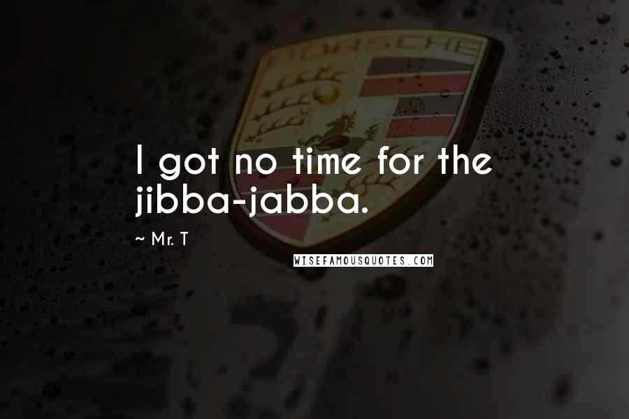 Mr. T quotes: I got no time for the jibba-jabba.