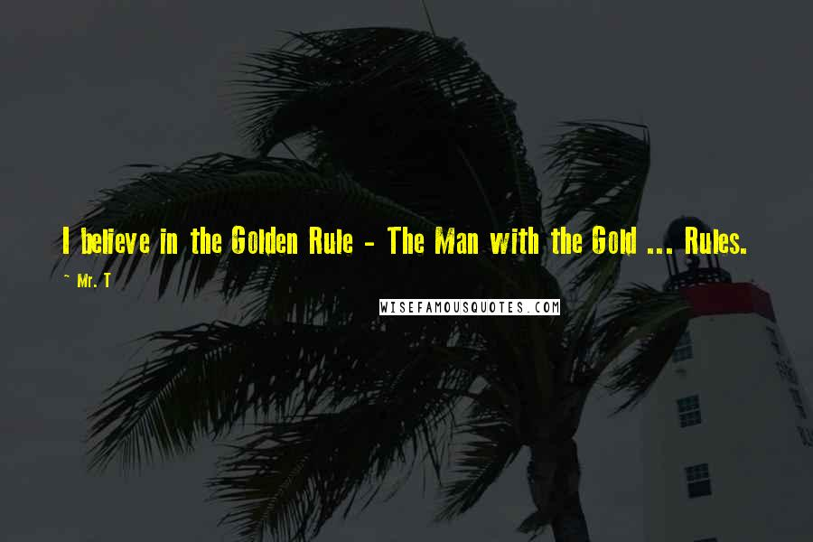 Mr. T quotes: I believe in the Golden Rule - The Man with the Gold ... Rules.