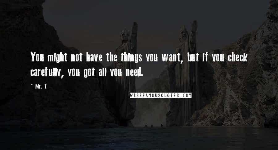 Mr. T quotes: You might not have the things you want, but if you check carefully, you got all you need.