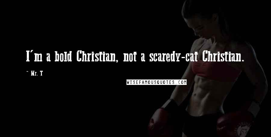 Mr. T quotes: I'm a bold Christian, not a scaredy-cat Christian.