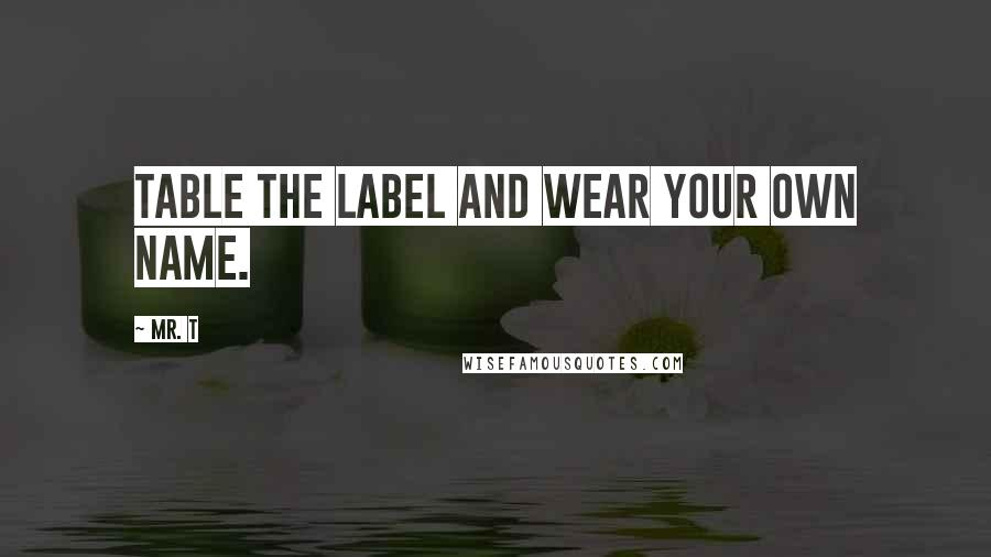Mr. T quotes: Table the label and wear your own name.