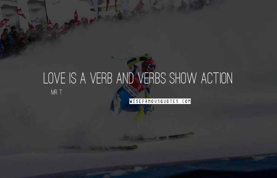 Mr. T quotes: Love is a verb and verbs show action