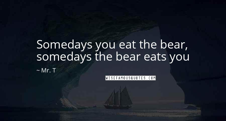 Mr. T quotes: Somedays you eat the bear, somedays the bear eats you
