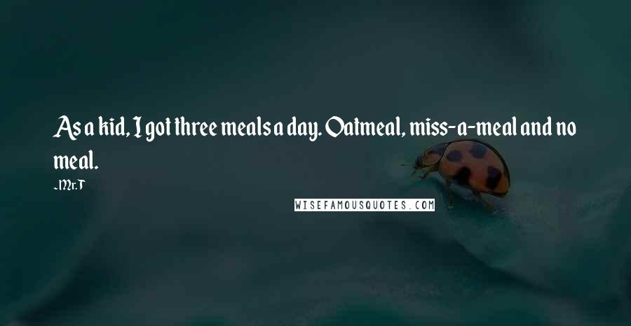 Mr. T quotes: As a kid, I got three meals a day. Oatmeal, miss-a-meal and no meal.