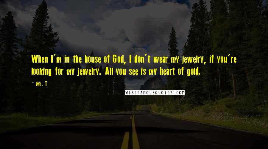 Mr. T quotes: When I'm in the house of God, I don't wear my jewelry, if you're looking for my jewelry. All you see is my heart of gold.