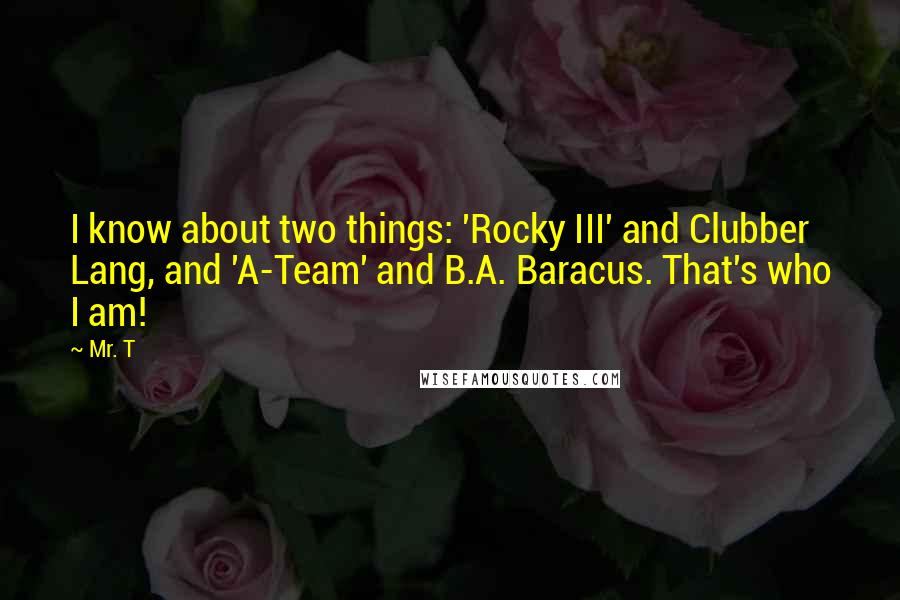 Mr. T quotes: I know about two things: 'Rocky III' and Clubber Lang, and 'A-Team' and B.A. Baracus. That's who I am!