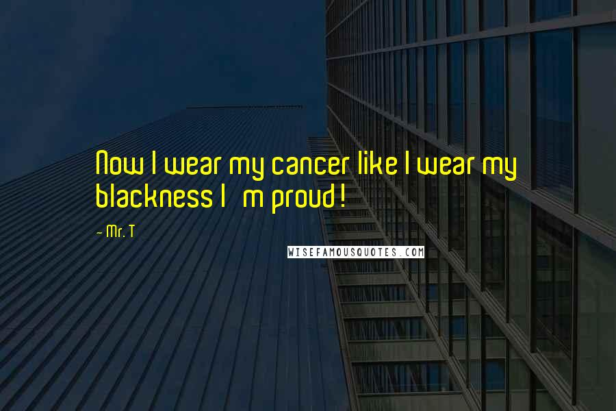 Mr. T quotes: Now I wear my cancer like I wear my blackness I'm proud!