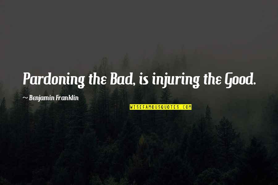 Mriga Quotes By Benjamin Franklin: Pardoning the Bad, is injuring the Good.