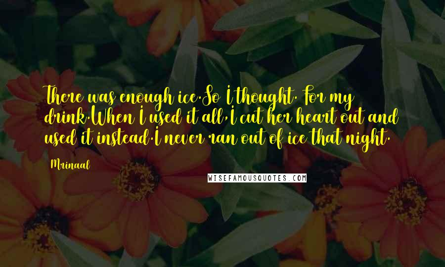 Mrinaal quotes: There was enough ice.So I thought. For my drink.When I used it all,I cut her heart out and used it instead.I never ran out of ice that night.