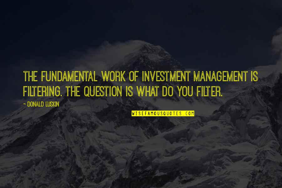 Mrs Bucket Famous Quotes By Donald Luskin: The fundamental work of investment management is filtering.