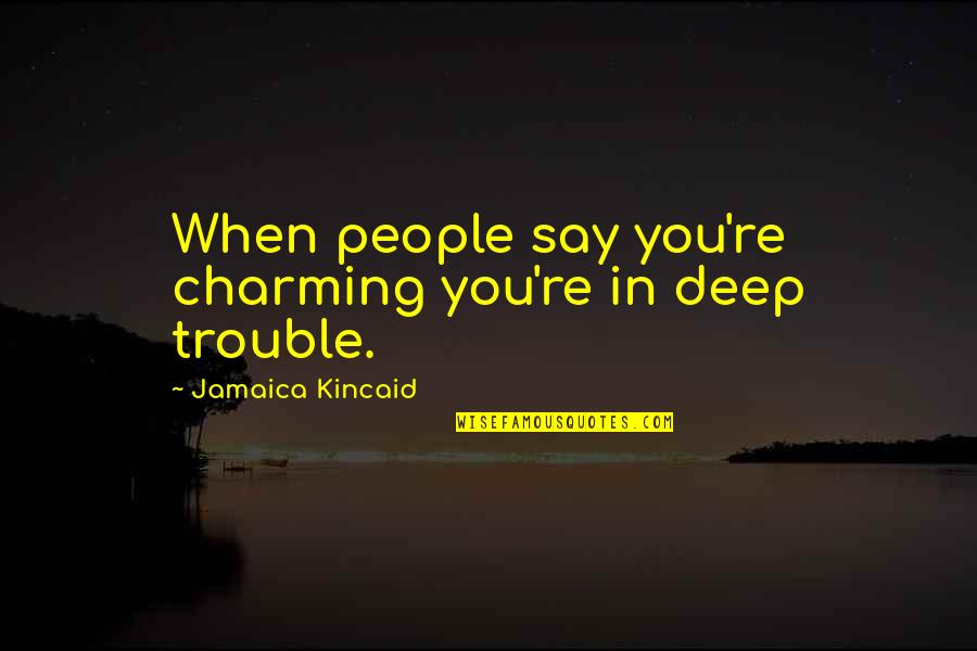 Mrs Bucket Famous Quotes By Jamaica Kincaid: When people say you're charming you're in deep