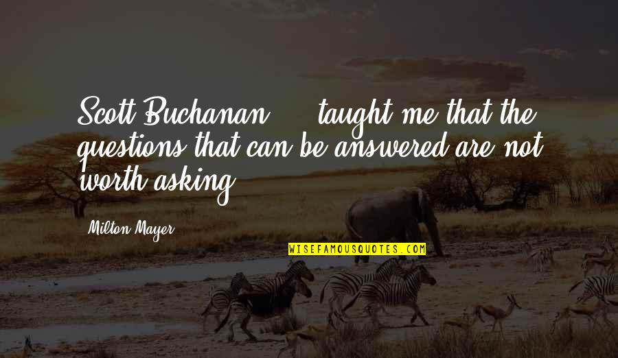 Mrs Frisby Quotes By Milton Mayer: Scott Buchanan ... taught me that the questions
