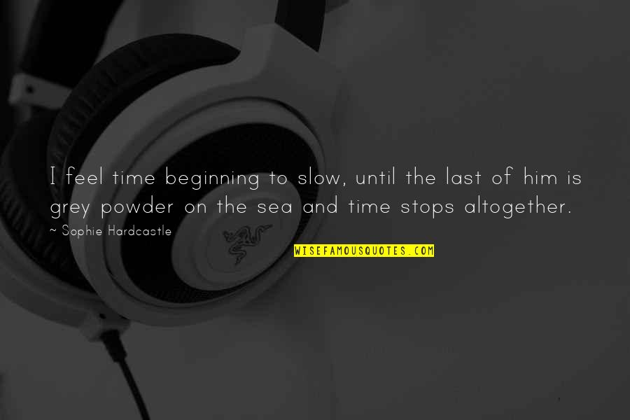 Mrs Hardcastle Quotes By Sophie Hardcastle: I feel time beginning to slow, until the