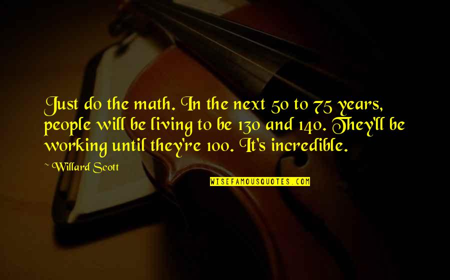 Mrs Incredible Quotes By Willard Scott: Just do the math. In the next 50