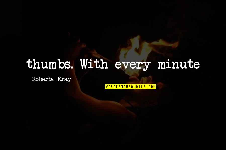 Mrs Kray Quotes By Roberta Kray: thumbs. With every minute