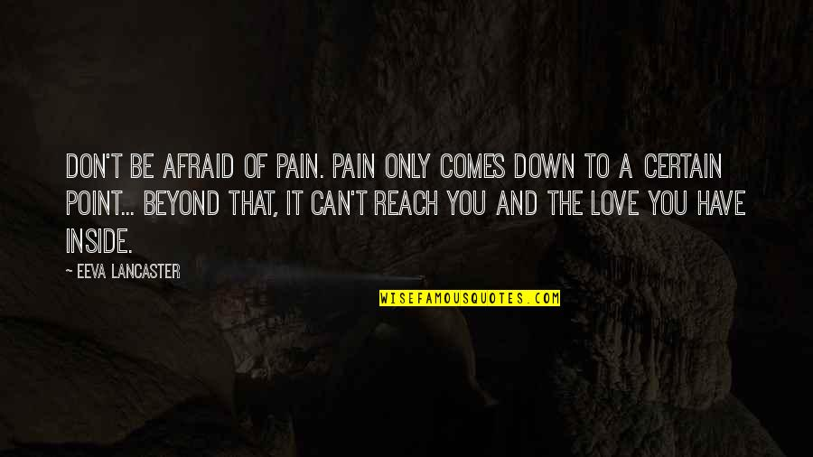 Mrs Lancaster Quotes By Eeva Lancaster: Don't be afraid of Pain. Pain only comes