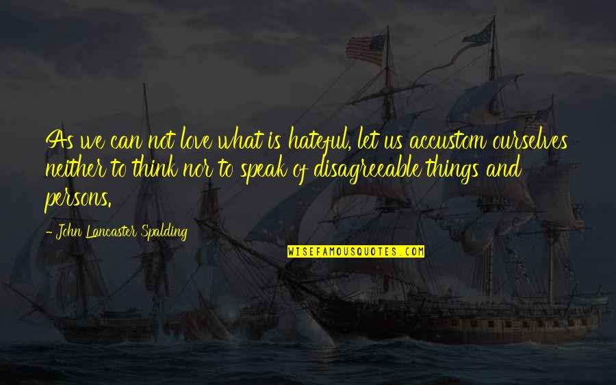 Mrs Lancaster Quotes By John Lancaster Spalding: As we can not love what is hateful,