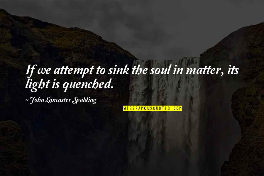 Mrs Lancaster Quotes By John Lancaster Spalding: If we attempt to sink the soul in