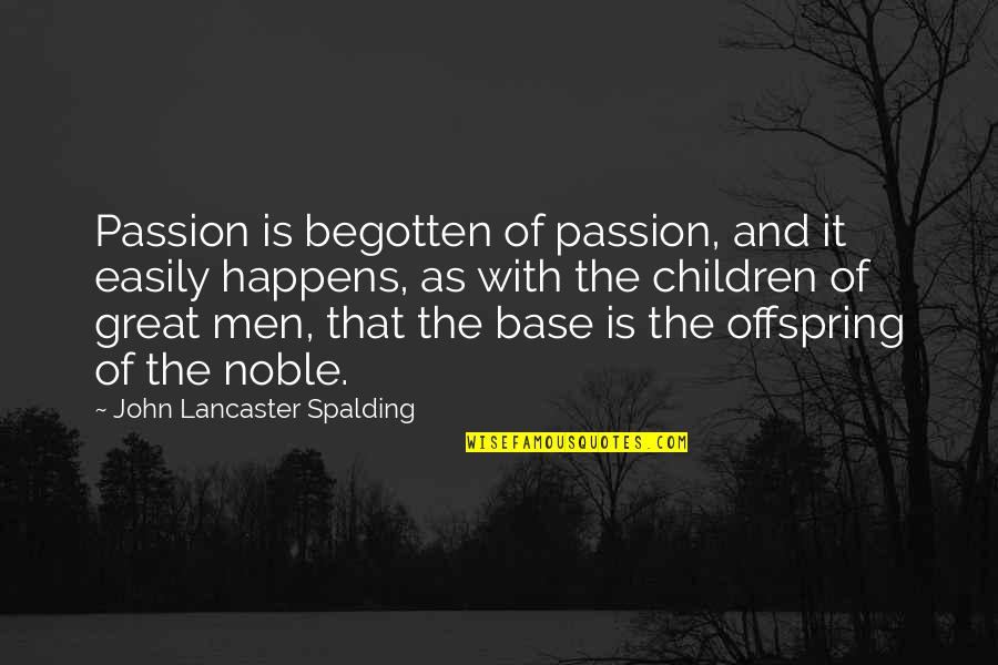 Mrs Lancaster Quotes By John Lancaster Spalding: Passion is begotten of passion, and it easily
