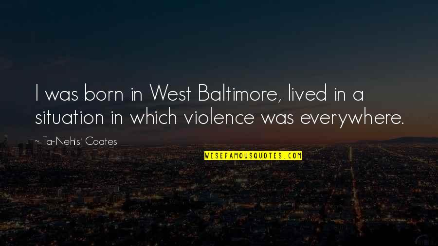 Mrs Lippy Quotes By Ta-Nehisi Coates: I was born in West Baltimore, lived in